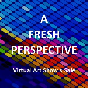 A FRESH PERSPECTIVE - Virtual Art Show & Sale